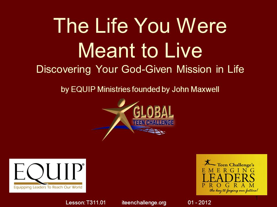 The Life You Were Meant to Live Discovering Your God-Given Mission in Life Brothers, I do not regard myself as having laid hold of the prize yet; but one thing I do: forgetting what lies behind and reaching forward to what lies ahead, I press on toward the goal for the prize of the upward call of God in Christ Jesus. (Philippians 3:13-14) Lesson: T311.01 iteenchallenge.org 01 - 2012 2