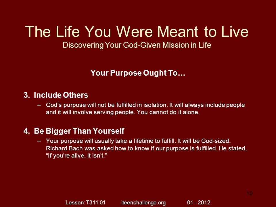 The Life You Were Meant to Live Discovering Your God-Given Mission in Life Your Purpose Ought To… 3.Include Others –God's purpose will not be fulfille