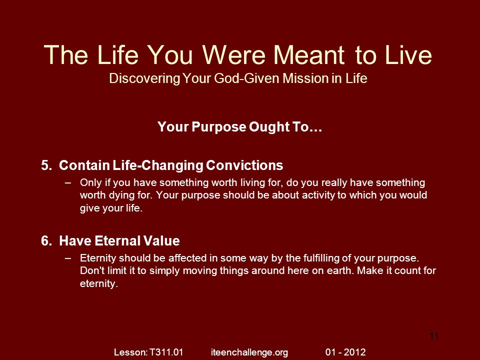 The Life You Were Meant to Live Discovering Your God-Given Mission in Life Your Purpose Ought To… 5.Contain Life-Changing Convictions –Only if you hav