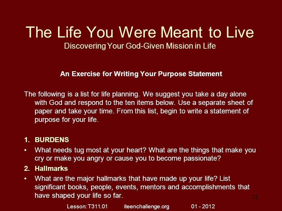The Life You Were Meant to Live Discovering Your God-Given Mission in Life An Exercise for Writing Your Purpose Statement The following is a list for
