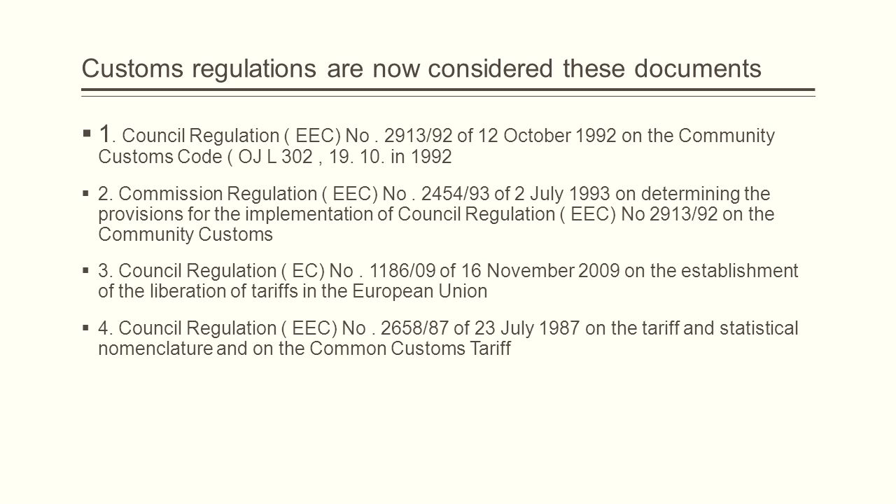 Customs regulations are now considered these documents  1. Council Regulation ( EEC) No. 2913/92 of 12 October 1992 on the Community Customs Code ( O