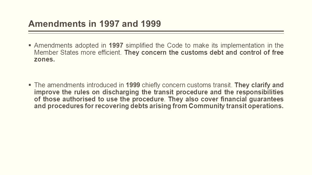 Amendments in 1997 and 1999  Amendments adopted in 1997 simplified the Code to make its implementation in the Member States more efficient. They conc