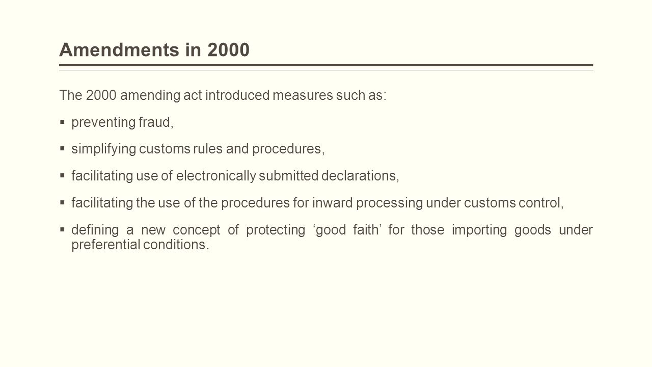 Amendments in 2000 The 2000 amending act introduced measures such as:  preventing fraud,  simplifying customs rules and procedures,  facilitating u