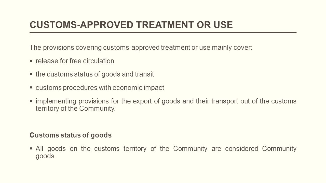 CUSTOMS-APPROVED TREATMENT OR USE The provisions covering customs-approved treatment or use mainly cover:  release for free circulation  the customs