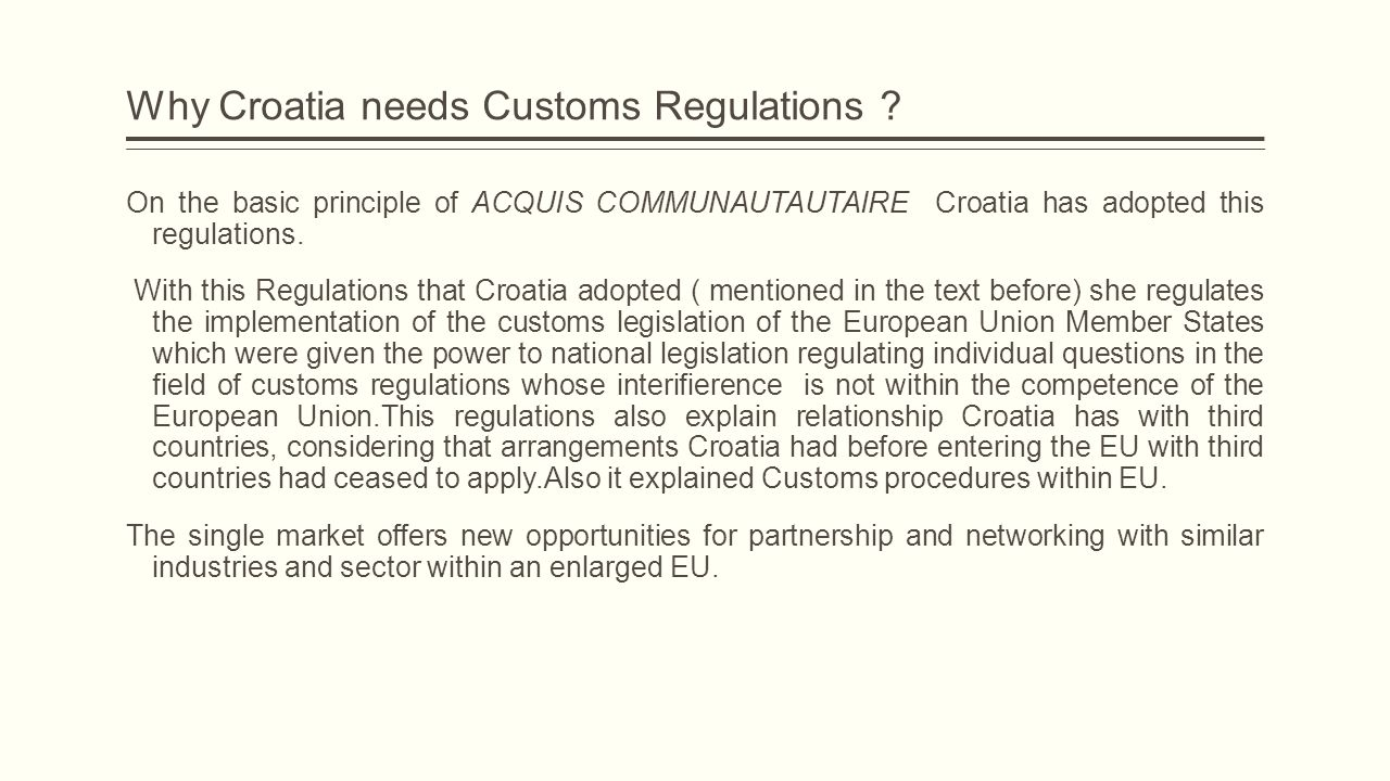 Why Croatia needs Customs Regulations ? On the basic principle of ACQUIS COMMUNAUTAUTAIRE Croatia has adopted this regulations. With this Regulations