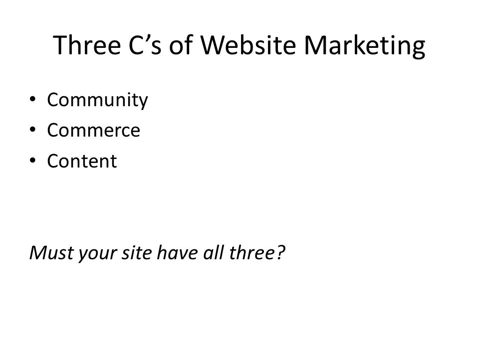 Three C's of Website Marketing Community Commerce Content Must your site have all three