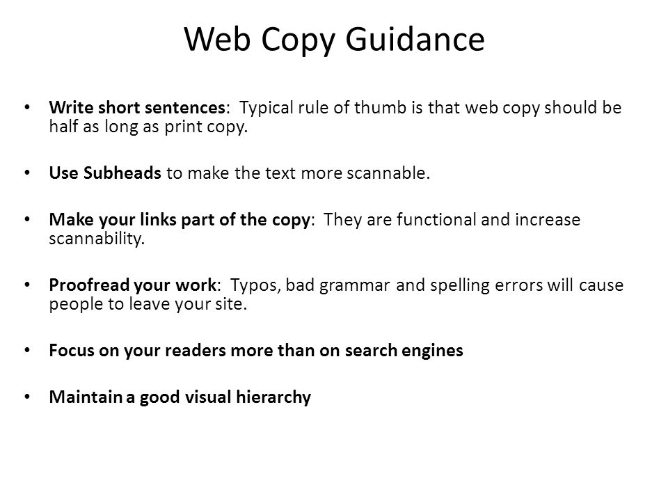 Web Copy Guidance Write short sentences: Typical rule of thumb is that web copy should be half as long as print copy.