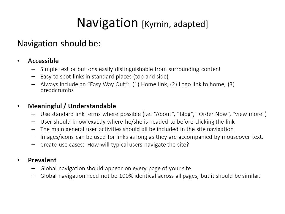 Navigation [Kyrnin, adapted] Navigation should be: Accessible – Simple text or buttons easily distinguishable from surrounding content – Easy to spot links in standard places (top and side) – Always include an Easy Way Out : (1) Home link, (2) Logo link to home, (3) breadcrumbs Meaningful / Understandable – Use standard link terms where possible (i.e.