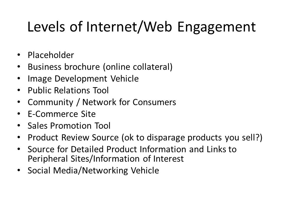 Levels of Internet/Web Engagement Placeholder Business brochure (online collateral) Image Development Vehicle Public Relations Tool Community / Network for Consumers E-Commerce Site Sales Promotion Tool Product Review Source (ok to disparage products you sell ) Source for Detailed Product Information and Links to Peripheral Sites/Information of Interest Social Media/Networking Vehicle