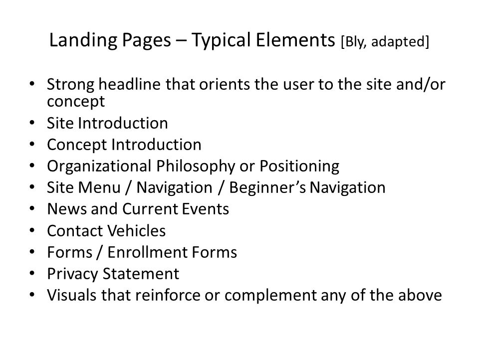 Landing Pages – Typical Elements [Bly, adapted] Strong headline that orients the user to the site and/or concept Site Introduction Concept Introduction Organizational Philosophy or Positioning Site Menu / Navigation / Beginner's Navigation News and Current Events Contact Vehicles Forms / Enrollment Forms Privacy Statement Visuals that reinforce or complement any of the above