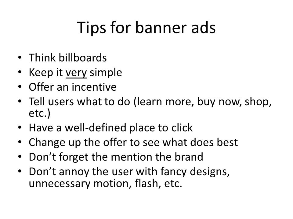 Tips for banner ads Think billboards Keep it very simple Offer an incentive Tell users what to do (learn more, buy now, shop, etc.) Have a well-defined place to click Change up the offer to see what does best Don't forget the mention the brand Don't annoy the user with fancy designs, unnecessary motion, flash, etc.
