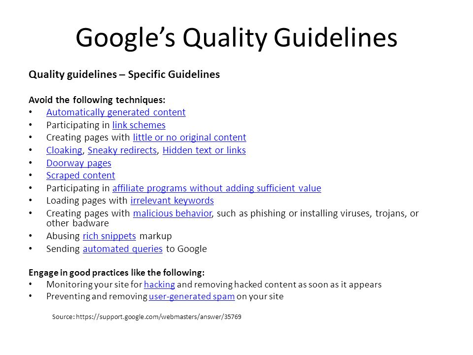 Google's Quality Guidelines Quality guidelines – Specific Guidelines Avoid the following techniques: Automatically generated content Participating in link schemeslink schemes Creating pages with little or no original contentlittle or no original content Cloaking, Sneaky redirects, Hidden text or links CloakingSneaky redirectsHidden text or links Doorway pages Scraped content Participating in affiliate programs without adding sufficient valueaffiliate programs without adding sufficient value Loading pages with irrelevant keywordsirrelevant keywords Creating pages with malicious behavior, such as phishing or installing viruses, trojans, or other badwaremalicious behavior Abusing rich snippets markuprich snippets Sending automated queries to Googleautomated queries Engage in good practices like the following: Monitoring your site for hacking and removing hacked content as soon as it appearshacking Preventing and removing user-generated spam on your siteuser-generated spam Source: https://support.google.com/webmasters/answer/35769
