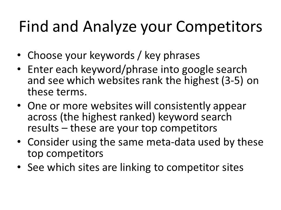 Find and Analyze your Competitors Choose your keywords / key phrases Enter each keyword/phrase into google search and see which websites rank the highest (3-5) on these terms.