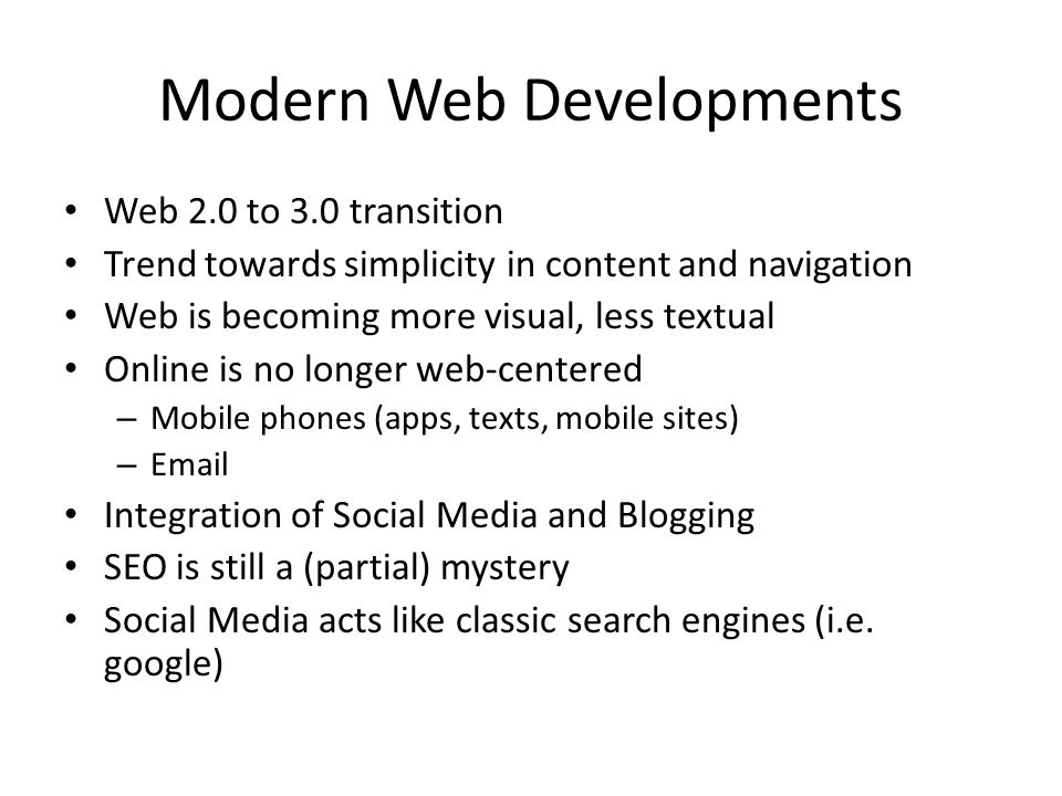 Modern Web Developments Web 2.0 to 3.0 transition Trend towards simplicity in content and navigation Web is becoming more visual, less textual Online is no longer web-centered – Mobile phones (apps, texts, mobile sites) – Email Integration of Social Media and Blogging SEO is still a (partial) mystery Social Media acts like classic search engines (i.e.