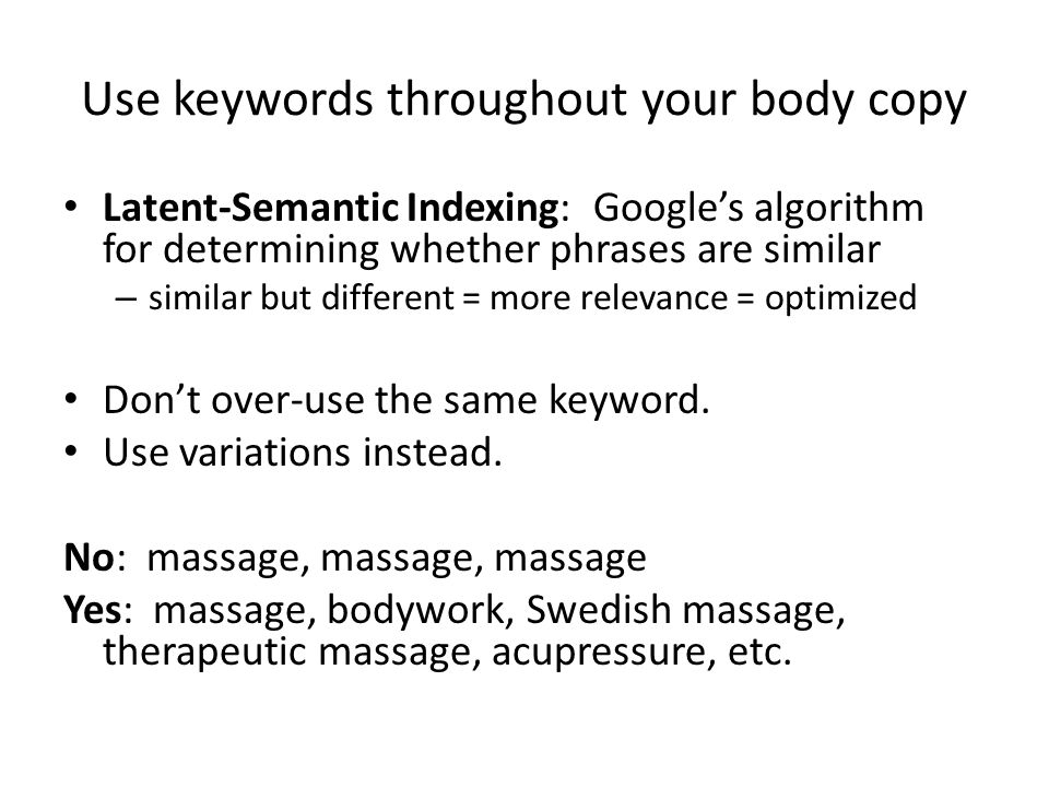 Use keywords throughout your body copy Latent-Semantic Indexing: Google's algorithm for determining whether phrases are similar – similar but different = more relevance = optimized Don't over-use the same keyword.