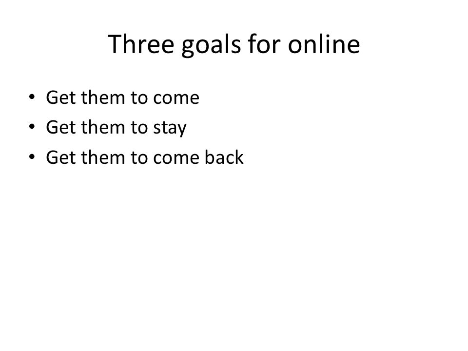 Three goals for online Get them to come Get them to stay Get them to come back