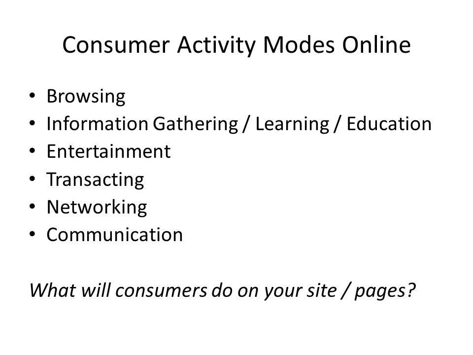 Consumer Activity Modes Online Browsing Information Gathering / Learning / Education Entertainment Transacting Networking Communication What will consumers do on your site / pages