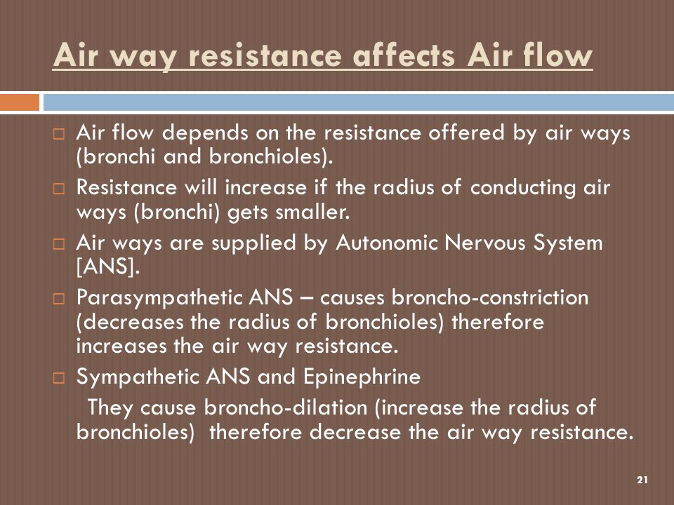 Air way resistance affects Air flow 21  Air flow depends on the resistance offered by air ways (bronchi and bronchioles).