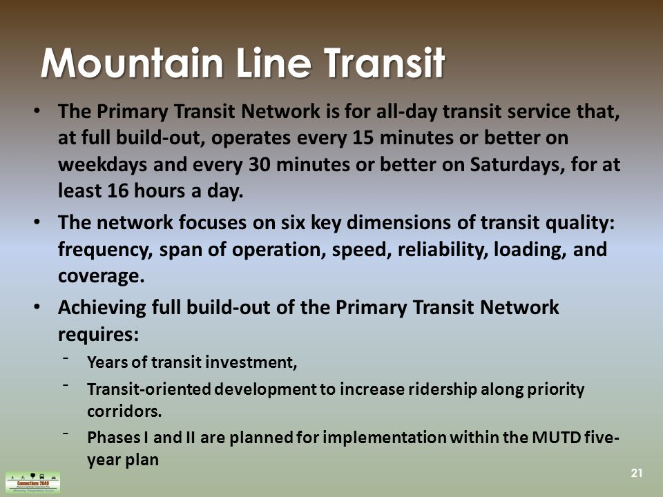 21 Mountain Line Transit The Primary Transit Network is for all-day transit service that, at full build-out, operates every 15 minutes or better on weekdays and every 30 minutes or better on Saturdays, for at least 16 hours a day.