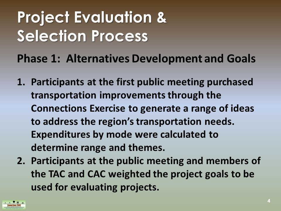 4 Project Evaluation & Selection Process Phase 1: Alternatives Development and Goals 1.Participants at the first public meeting purchased transportation improvements through the Connections Exercise to generate a range of ideas to address the region's transportation needs.