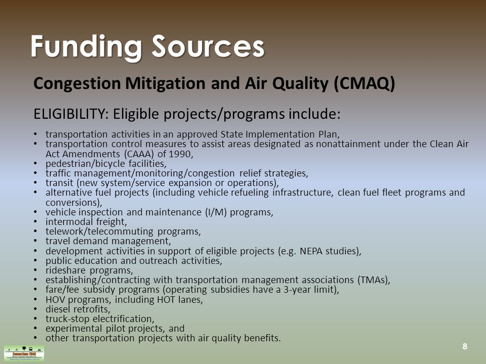 8 Funding Sources Congestion Mitigation and Air Quality (CMAQ) ELIGIBILITY: Eligible projects/programs include: transportation activities in an approved State Implementation Plan, transportation control measures to assist areas designated as nonattainment under the Clean Air Act Amendments (CAAA) of 1990, pedestrian/bicycle facilities, traffic management/monitoring/congestion relief strategies, transit (new system/service expansion or operations), alternative fuel projects (including vehicle refueling infrastructure, clean fuel fleet programs and conversions), vehicle inspection and maintenance (I/M) programs, intermodal freight, telework/telecommuting programs, travel demand management, development activities in support of eligible projects (e.g.