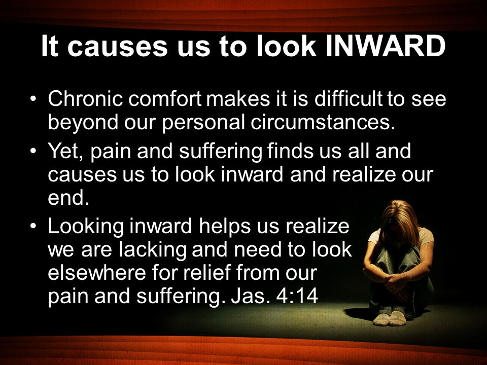 It causes us to look INWARD Chronic comfort makes it is difficult to see beyond our personal circumstances.