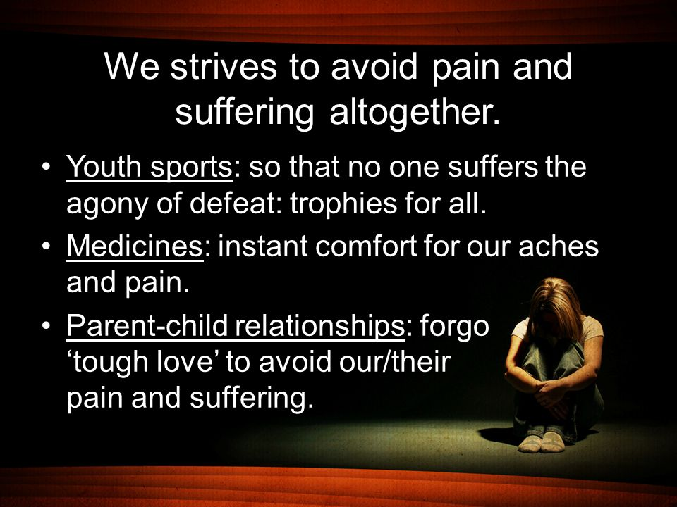 We strives to avoid pain and suffering altogether. Youth sports: so that no one suffers the agony of defeat: trophies for all. Medicines: instant comf