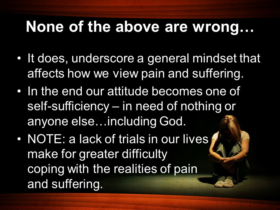 None of the above are wrong… It does, underscore a general mindset that affects how we view pain and suffering.