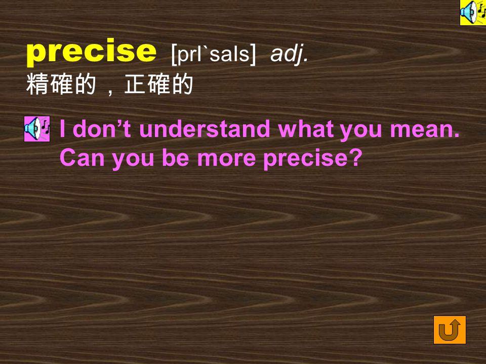 Words for Production 7. precisely [ prI`saIslI ] adv.