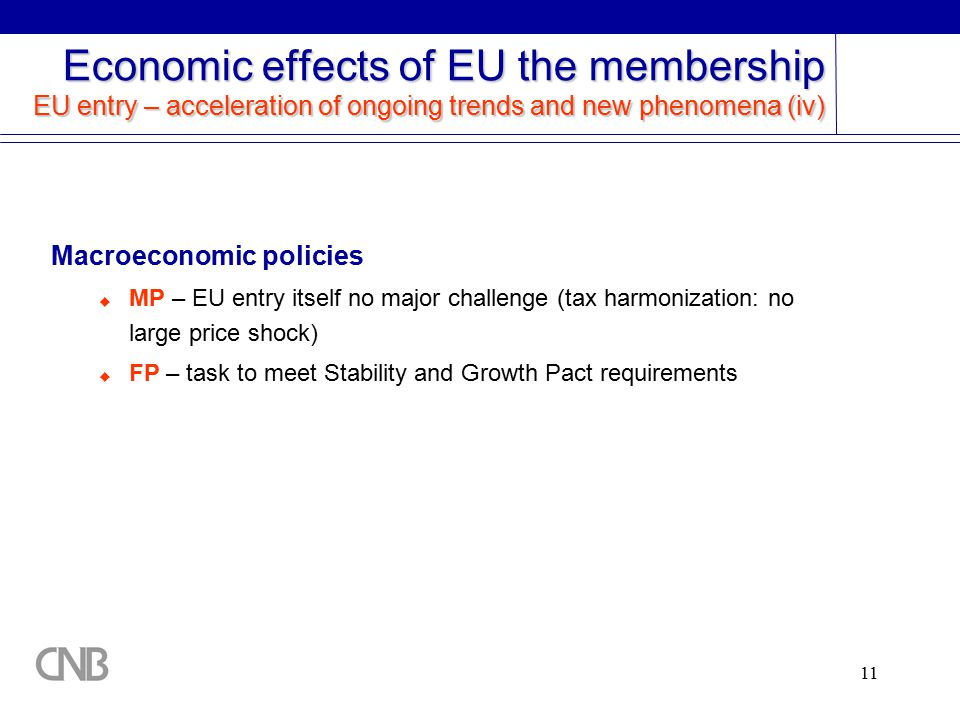11 Macroeconomic policies  MP – EU entry itself no major challenge (tax harmonization: no large price shock)  FP – task to meet Stability and Growth Pact requirements Economic effects of EU the membership EU entry – acceleration of ongoing trends and new phenomena (iv)