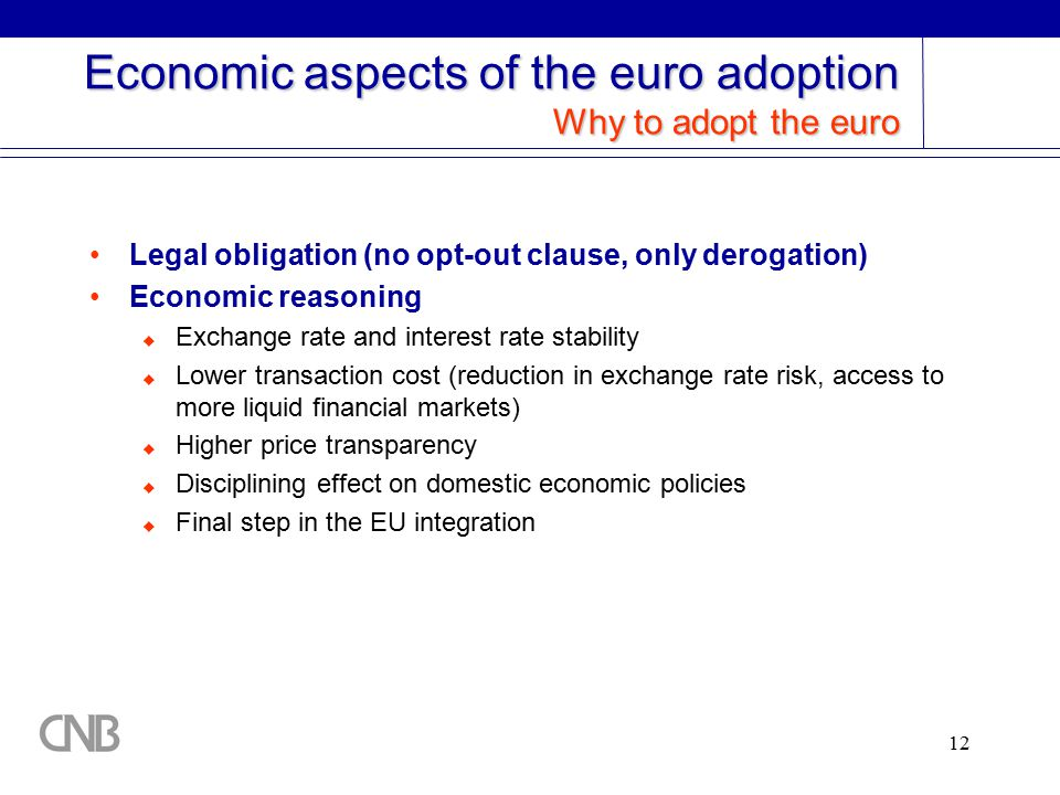 12 Economic aspects of the euro adoption Why to adopt the euro Legal obligation (no opt-out clause, only derogation) Economic reasoning  Exchange rate and interest rate stability  Lower transaction cost (reduction in exchange rate risk, access to more liquid financial markets)  Higher price transparency  Disciplining effect on domestic economic policies  Final step in the EU integration
