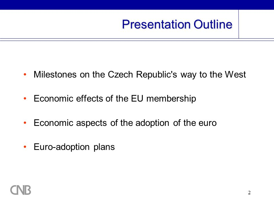 2 Presentation Outline Milestones on the Czech Republic s way to the West Economic effects of the EU membership Economic aspects of the adoption of the euro Euro-adoption plans