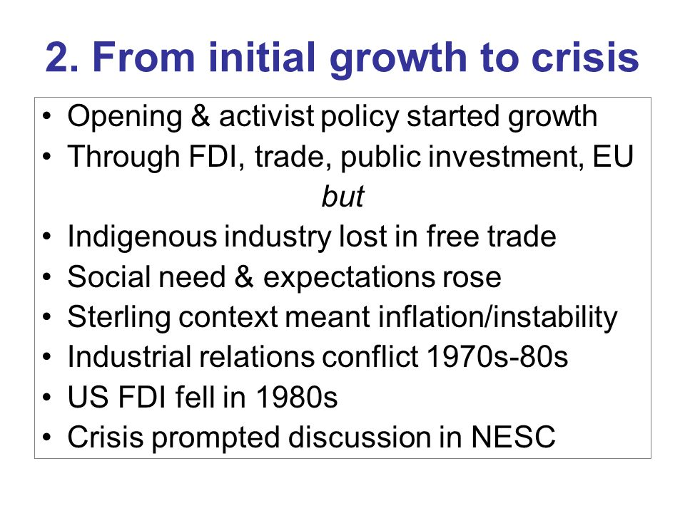 2. From initial growth to crisis Opening & activist policy started growth Through FDI, trade, public investment, EU but Indigenous industry lost in fr