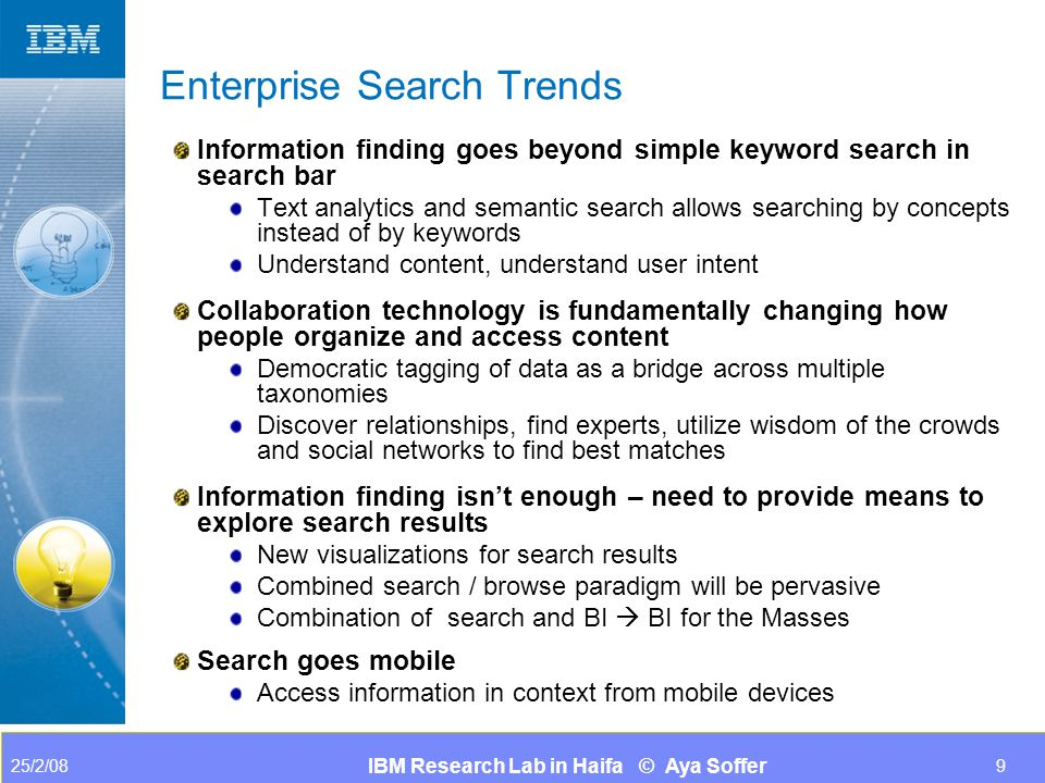 IBM Research Lab in Haifa © Aya Soffer 25/2/089 Enterprise Search Trends Information finding goes beyond simple keyword search in search bar Text analytics and semantic search allows searching by concepts instead of by keywords Understand content, understand user intent Collaboration technology is fundamentally changing how people organize and access content Democratic tagging of data as a bridge across multiple taxonomies Discover relationships, find experts, utilize wisdom of the crowds and social networks to find best matches Information finding isn't enough – need to provide means to explore search results New visualizations for search results Combined search / browse paradigm will be pervasive Combination of search and BI  BI for the Masses Search goes mobile Access information in context from mobile devices