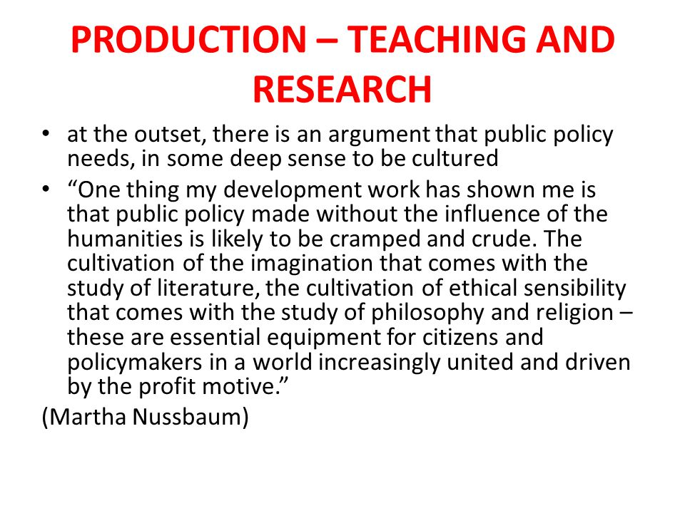 PRODUCTION policy makers need to be aware of the understanding offered by history, literature, the arts, religious studies, law, languages and cultures, philosophy, architecture and design so the first role in public policy is to ensure that there are policy makers who are themselves cultured in this way and this is delivered through valuing the humanities throughout the education system – so this is the first element of production – policy makers as cultured individuals