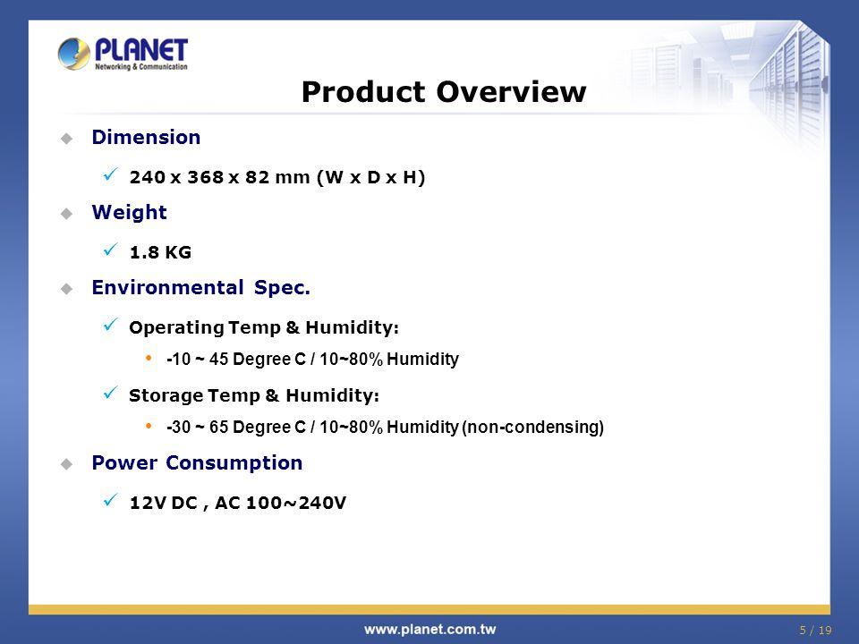  Dimension 240 x 368 x 82 mm (W x D x H)  Weight 1.8 KG  Environmental Spec. Operating Temp & Humidity: -10 ~ 45 Degree C / 10~80% Humidity Storage