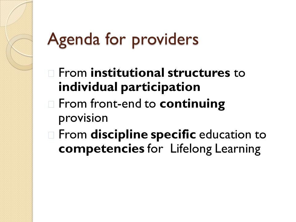 Agenda for providers  From institutional structures to individual participation  From front-end to continuing provision  From discipline specific education to competencies for Lifelong Learning