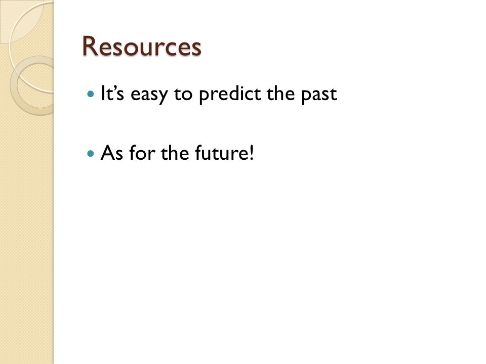 Resources It's easy to predict the past As for the future!