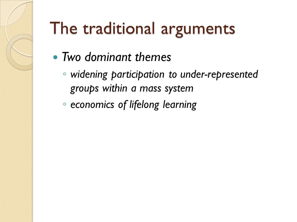 The traditional arguments Two dominant themes ◦ widening participation to under-represented groups within a mass system ◦ economics of lifelong learning