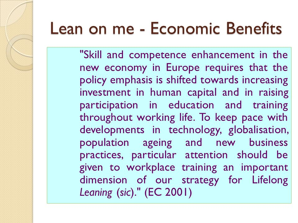 Lean on me - Economic Benefits Skill and competence enhancement in the new economy in Europe requires that the policy emphasis is shifted towards increasing investment in human capital and in raising participation in education and training throughout working life.