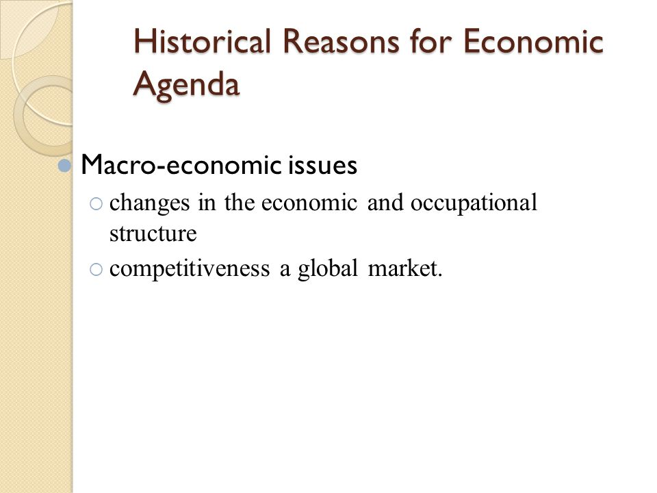 Historical Reasons for Economic Agenda Macro-economic issues  changes in the economic and occupational structure  competitiveness a global market.