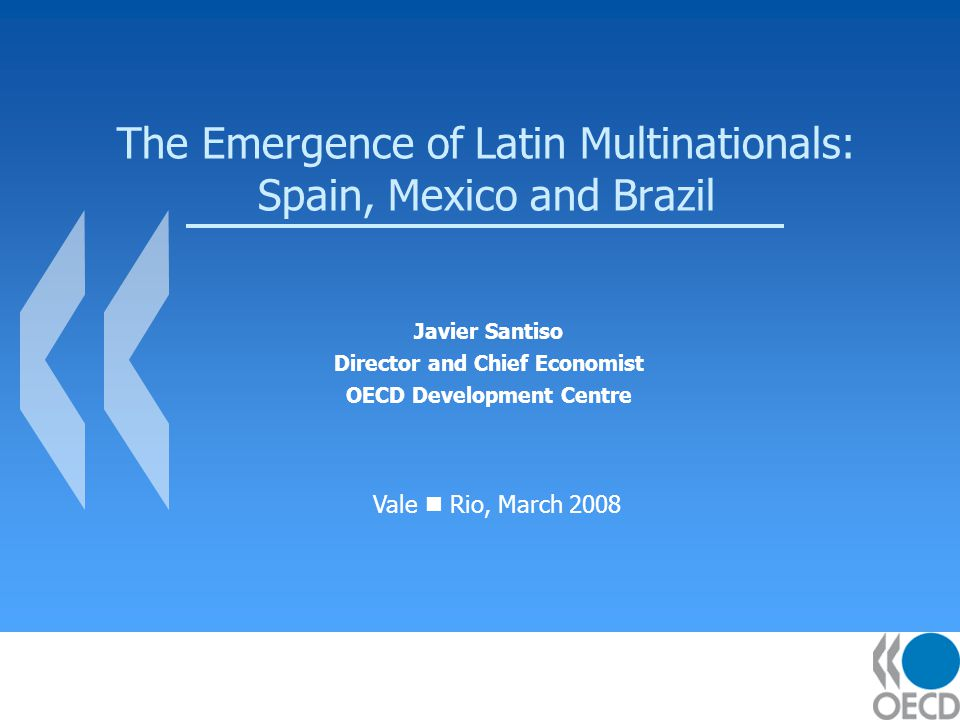 The Emergence of Latin Multinationals: Spain, Mexico and Brazil Javier Santiso Director and Chief Economist OECD Development Centre Vale Rio, March 2008