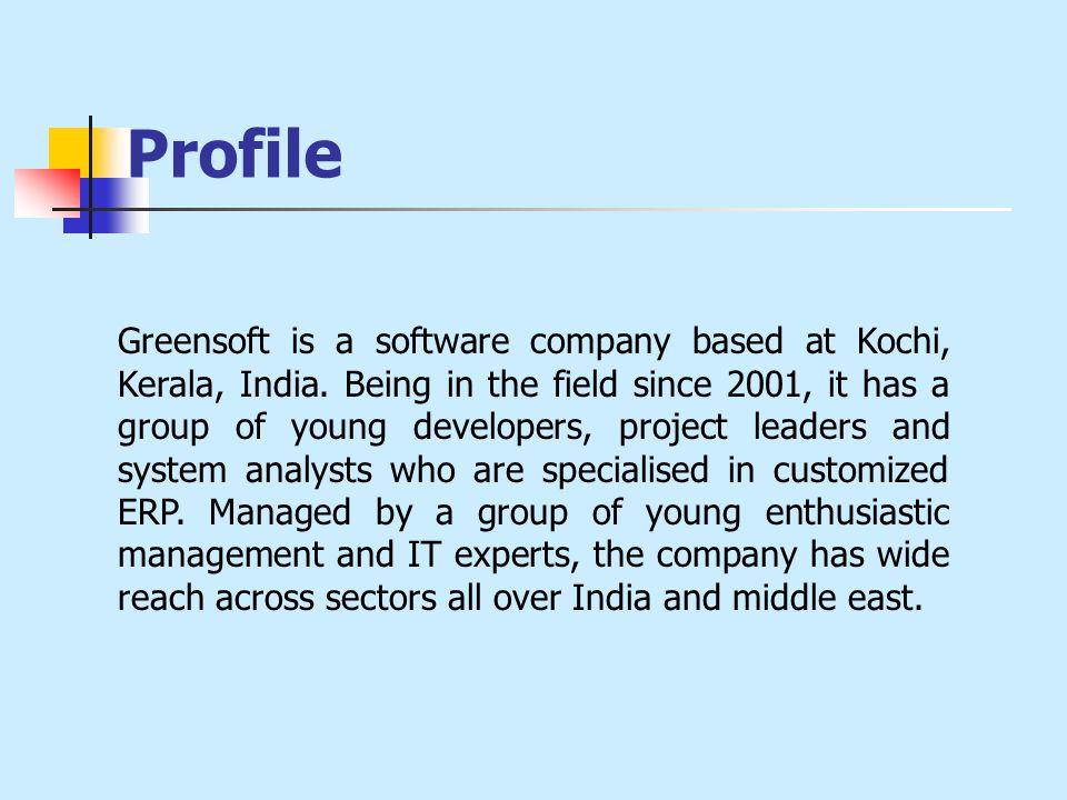 Profile Greensoft is a software company based at Kochi, Kerala, India. Being in the field since 2001, it has a group of young developers, project lead