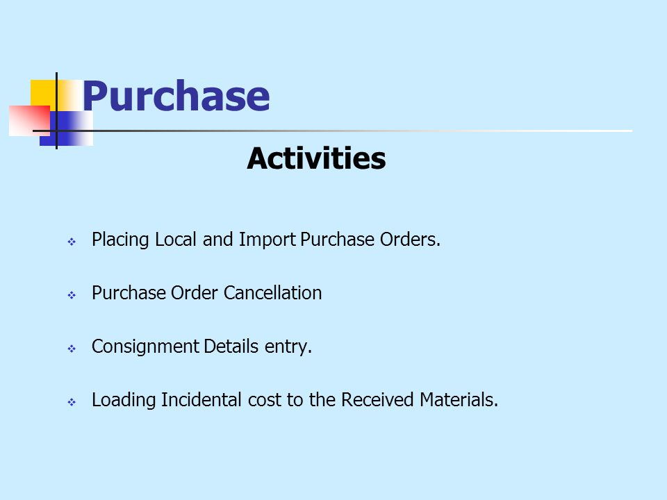 Purchase Activities  Placing Local and Import Purchase Orders.  Purchase Order Cancellation  Consignment Details entry.  Loading Incidental cost t