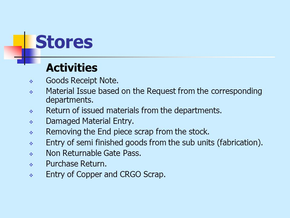 Stores Activities  Goods Receipt Note.  Material Issue based on the Request from the corresponding departments.  Return of issued materials from th