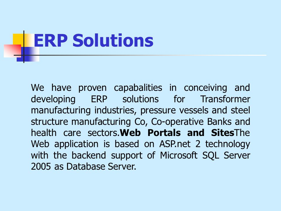 ERP Solutions We have proven capabalities in conceiving and developing ERP solutions for Transformer manufacturing industries, pressure vessels and steel structure manufacturing Co, Co-operative Banks and health care sectors.Web Portals and SitesThe Web application is based on ASP.net 2 technology with the backend support of Microsoft SQL Server 2005 as Database Server.