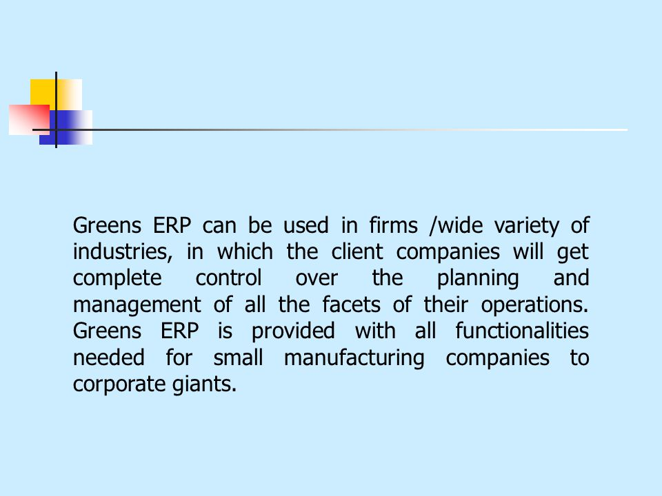 Greens ERP can be used in firms /wide variety of industries, in which the client companies will get complete control over the planning and management of all the facets of their operations.