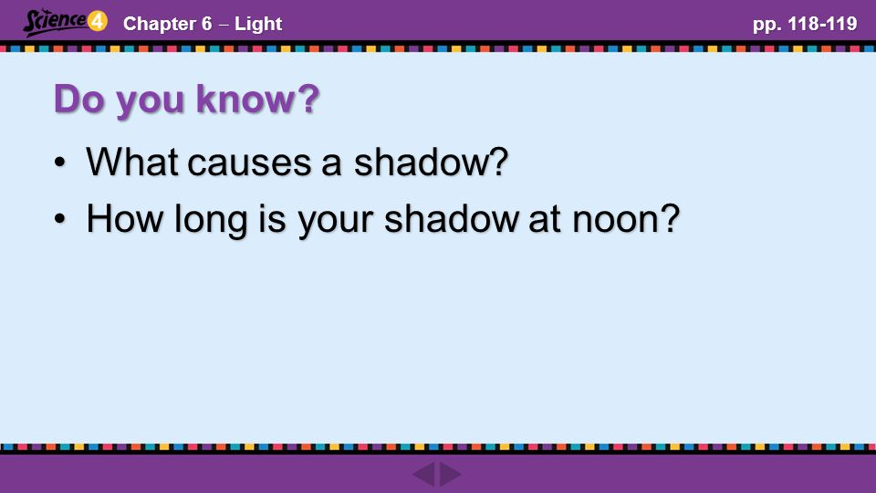 Do you know. Chapter 6 ‒ Light pp. 118-119 What causes a shadow What causes a shadow.