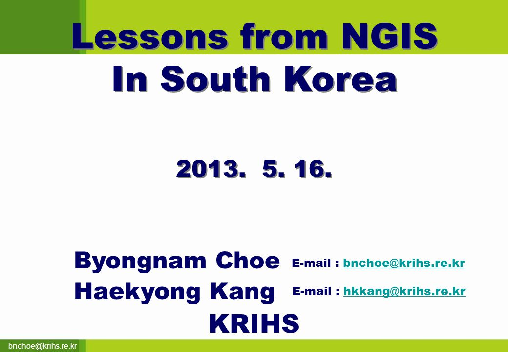 bnchoe@krihs.re.kr Lessons from NGIS In South Korea Lessons from NGIS In South Korea 2013.