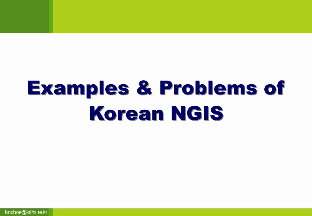 bnchoe@krihs.re.kr Examples & Problems of Korean NGIS